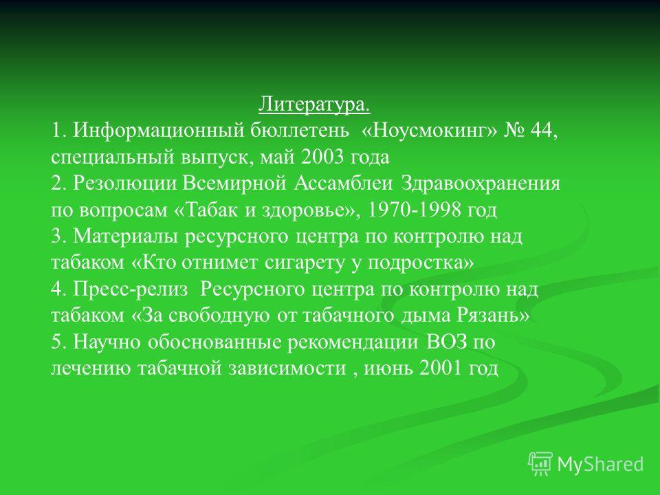 Литература. 1. Информационный бюллетень «Ноусмокинг» 44, специальный выпуск, май 2003 года 2. Резолюции Всемирной Ассамблеи Здравоохранения по вопросам «Табак и здоровье», 1970-1998 год 3. Материалы ресурсного центра по контролю над табаком «Кто отни
