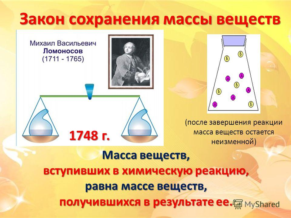 Закон сохранения массы веществ 1748 г. Масса веществ, вступивших в химическую реакцию, равна массе веществ, получившихся в результате ее. (после завершения реакции масса веществ остается неизменной)