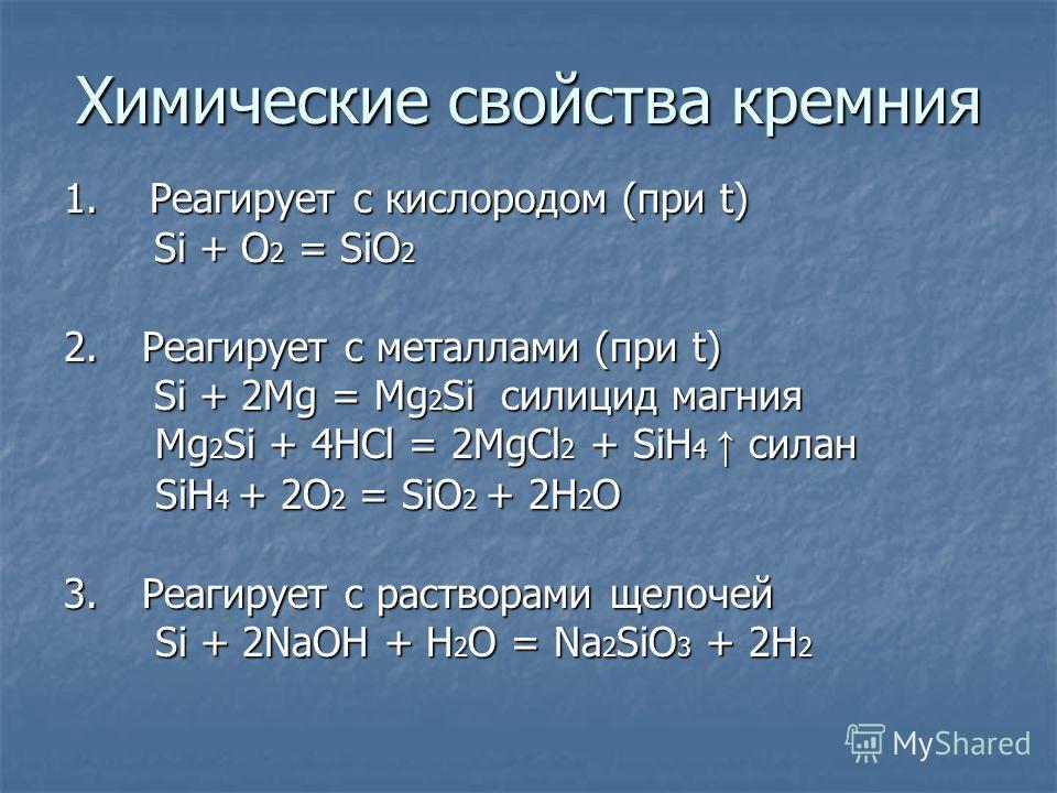 Химические свойства кремния 1. Реагирует с кислородом (при t) Si + O 2 = SiO 2 Si + O 2 = SiO 2 2. Реагирует с металлами (при t) Si + 2Mg = Mg 2 Si силицид магния Si + 2Mg = Mg 2 Si силицид магния Mg 2 Si + 4HCl = 2MgCl 2 + SiH 4 силан Mg 2 Si + 4HCl