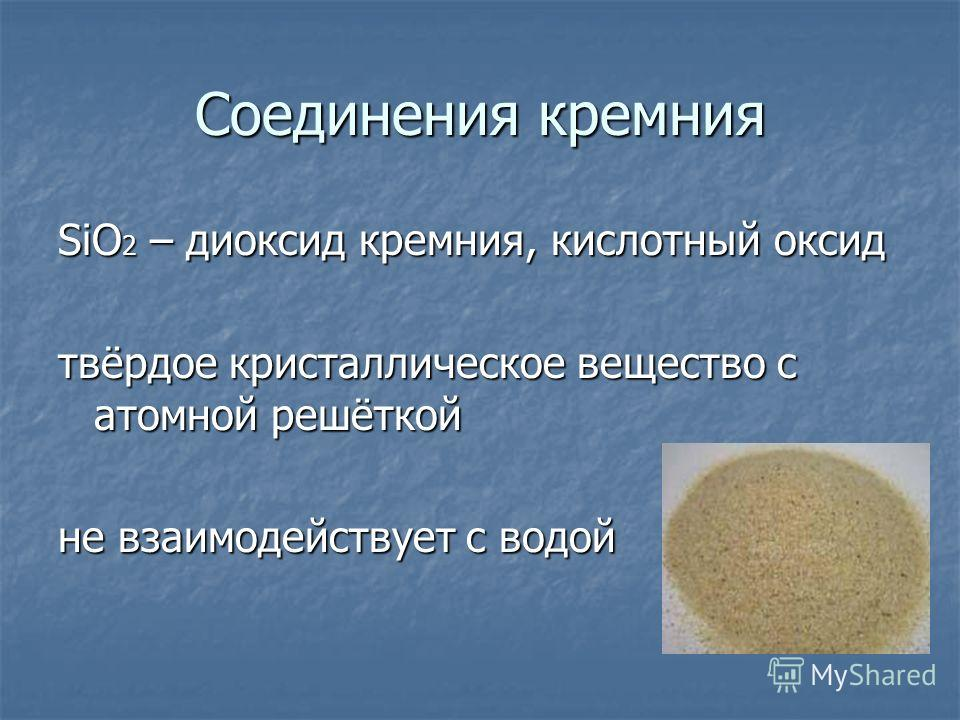 Соединения кремния SiO 2 – диоксид кремния, кислотный оксид твёрдое кристаллическое вещество с атомной решёткой не взаимодействует с водой