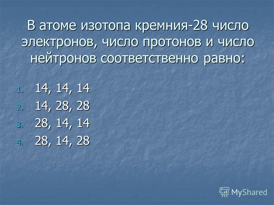 В атоме изотопа кремния-28 число электронов, число протонов и число нейтронов соответственно равно: 1. 14, 14, 14 2. 14, 28, 28 3. 28, 14, 14 4. 28, 14, 28