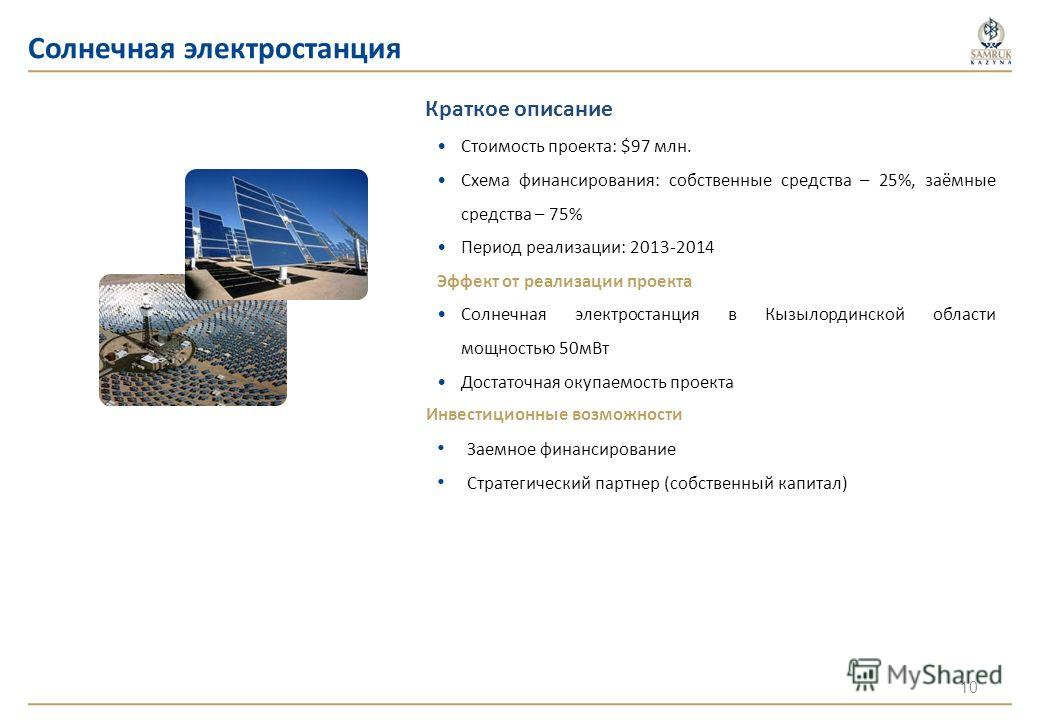 Краткое описание Стоимость проекта: $97 млн. Схема финансирования: собственные средства – 25%, заёмные средства – 75% Период реализации: 2013-2014 Эффект от реализации проекта Солнечная электростанция в Кызылординской области мощностью 50мВт Достаточ