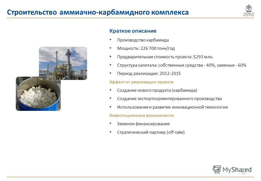 Строительство аммиачно-карбамидного комплекса Краткое описание Производство карбамида Мощность: 226 700 тонн/год Предварительная стоимость проекта: $293 млн. Структура капитала: собственные средства - 40%, заемные - 60% Период реализации: 2012-2015 Э