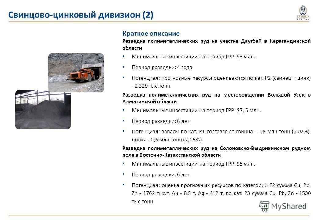 Краткое описание Разведка полиметаллических руд на участке Даутбай в Карагандинской области Минимальные инвестиции на период ГРР: $3 млн. Период разведки: 4 года Потенциал: прогнозные ресурсы оцениваются по кат. Р2 (свинец + цинк) - 2 329 тыс.тонн Ра