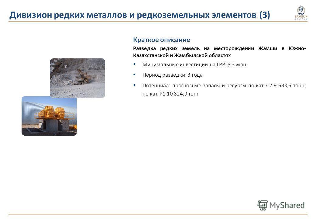 Краткое описание Разведка редких земель на месторождении Жамши в Южно- Казахстанской и Жамбылской областях Минимальные инвестиции на ГРР: $ 3 млн. Период разведки: 3 года Потенциал: прогнозные запасы и ресурсы по кат. C2 9 633,6 тонн; по кат. Р1 10 8