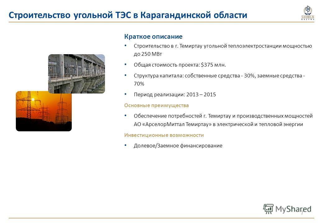 Строительство угольной ТЭС в Карагандинской области Краткое описание Cтроительство в г. Темиртау угольной теплоэлектростанции мощностью до 250 МВт Общая стоимость проекта: $375 млн. Структура капитала: собственные средства - 30%, заемные средства - 7