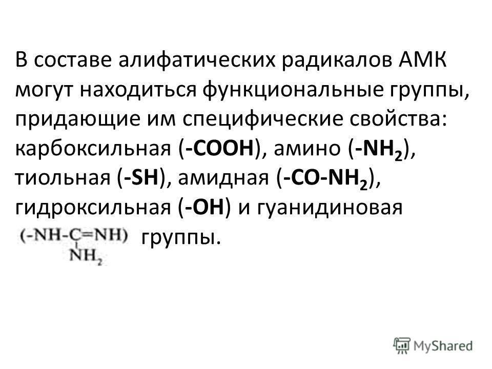 В составе алифатических радикалов АМК могут находиться функциональные группы, придающие им специфические свойства: карбоксильная (-СООН), амино (-NH 2 ), тиольная (-SH), амидная (-CO-NH 2 ), гидроксильная (-ОН) и гуанидиновая группы.