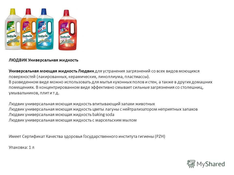 ЛЮДВИК Универсальная жидкость Универсальная моющая жидкость Людвик для устранения загрязнений со всех видов моющихся поверхностей (лакированных, керамических, линоллиума, пластмассы). В разведенном виде можно использовать для мытья кухонных полов и с