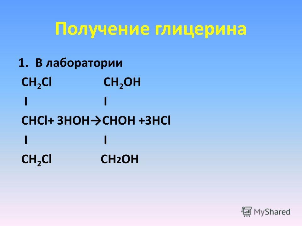 Получение глицерина 1.В лаборатории СН 2 Cl СН 2 ОH I I СНCl+ 3HOHСНОH +3НСl I I СН 2 Cl СН 2 OH