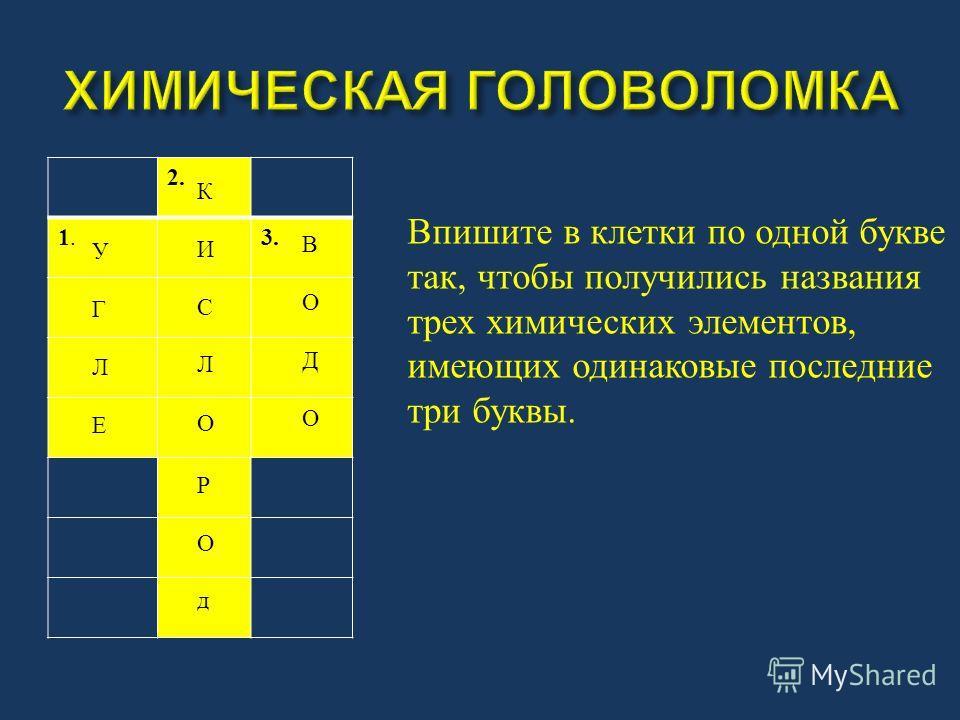 2. 1.1. 3. Впишите в клетки по одной букве так, чтобы получились названия трех химических элементов, имеющих одинаковые последние три буквы. УГЛЕУГЛЕ КИСЛОКИСЛО ВОДОВОДО РОдРОд