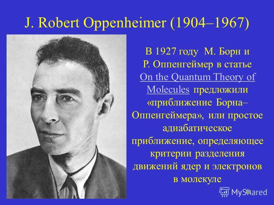 12 J. Robert Oppenheimer (1904–1967) В 1927 году М. Борн и Р. Оппенгеймер в статье On the Quantum Theory of Molecules предложили «приближение Борна– Оппенгеймера», или простое адиабатическое приближение, определяющее критерии разделения движений ядер