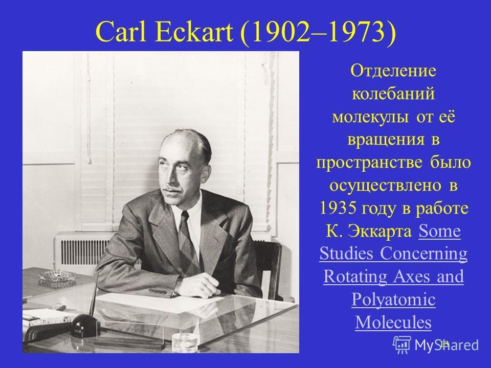 13 Carl Eckart (1902–1973) Отделение колебаний молекулы от её вращения в пространстве было осуществлено в 1935 году в работе К. Эккарта Some Studies Concerning Rotating Axes and Polyatomic MoleculesSome Studies Concerning Rotating Axes and Polyatomic