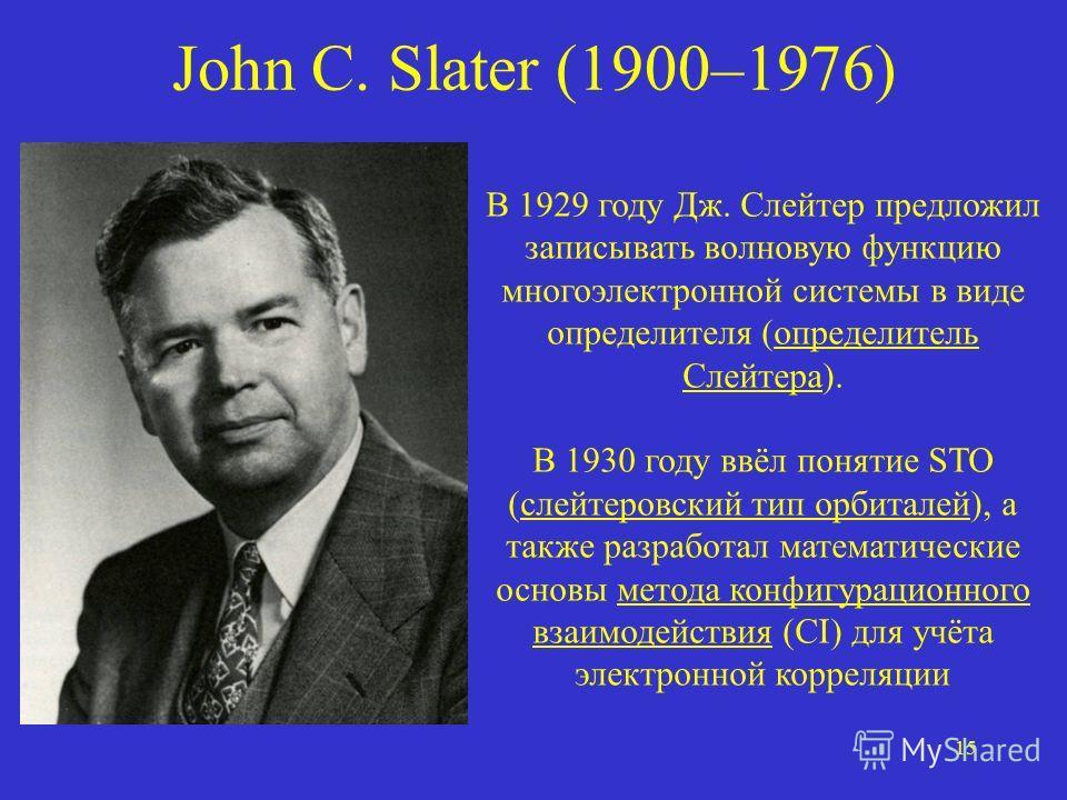 15 John C. Slater (1900–1976) В 1929 году Дж. Слейтер предложил записывать волновую функцию многоэлектронной системы в виде определителя (определитель Слейтера). В 1930 году ввёл понятие STO (слейтеровский тип орбиталей), а также разработал математич