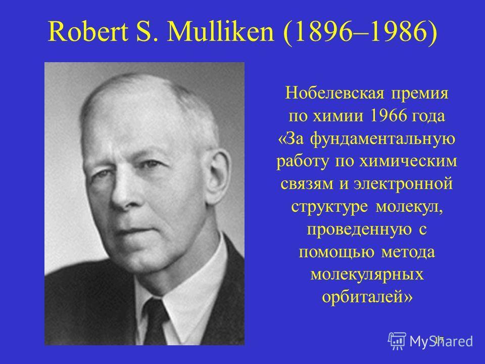 17 Robert S. Mulliken (1896–1986) Нобелевская премия по химии 1966 года «За фундаментальную работу по химическим связям и электронной структуре молекул, проведенную с помощью метода молекулярных орбиталей»