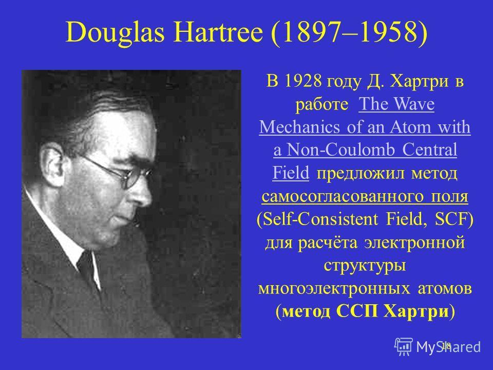 18 Douglas Hartree (1897–1958) В 1928 году Д. Хартри в работе The Wave Mechanics of an Atom with a Non-Coulomb Central Field предложил метод самосогласованного поля (Self-Consistent Field, SCF) для расчёта электронной структуры многоэлектронных атомо