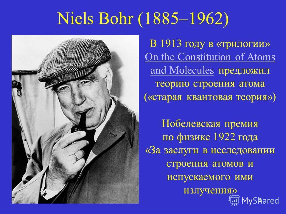 2 Niels Bohr (1885–1962) В 1913 году в «трилогии» On the Constitution of Atoms and Molecules предложил теорию строения атома («старая квантовая теория») Нобелевская премия по физике 1922 года «За заслуги в исследовании строения атомов и испускаемого