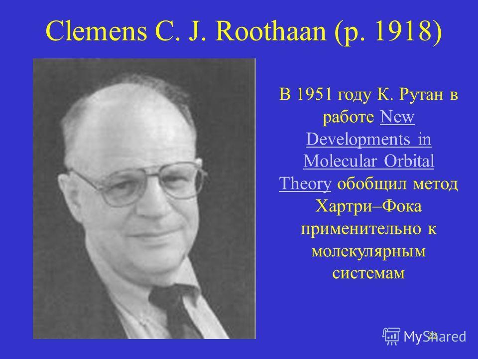 22 Clemens C. J. Roothaan (р. 1918) В 1951 году К. Рутан в работе New Developments in Molecular Orbital Theory обобщил метод Хартри–Фока применительно к молекулярным системамNew Developments in Molecular Orbital Theory
