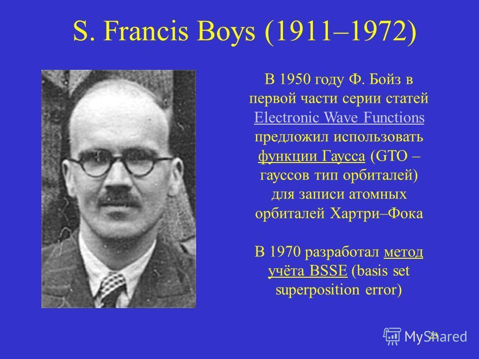 23 S. Francis Boys (1911–1972) В 1950 году Ф. Бойз в первой части серии статей Electronic Wave Functions предложил использовать функции Гаусса (GTO – гауссов тип орбиталей) для записи атомных орбиталей Хартри–Фока В 1970 разработал метод учёта BSSE (