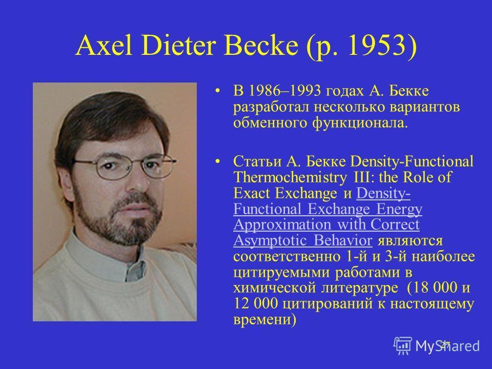 27 Axel Dieter Becke (р. 1953) В 1986–1993 годах А. Бекке разработал несколько вариантов обменного функционала. Статьи А. Бекке Density-Functional Thermochemistry III: the Role of Exact Exchange и Density- Functional Exchange Energy Approximation wit