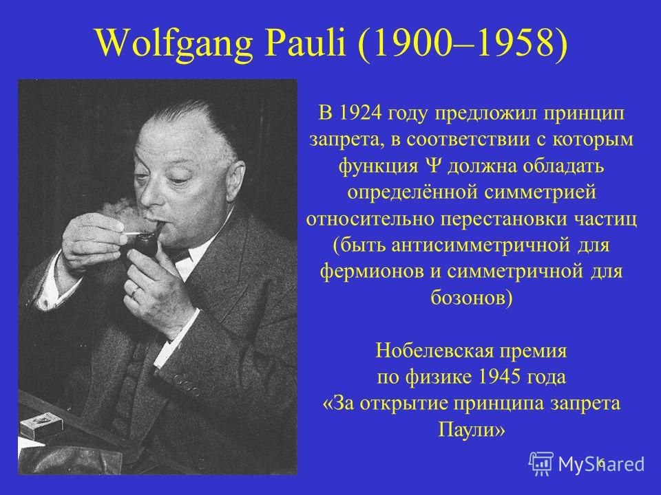 6 Wolfgang Pauli (1900–1958) В 1924 году предложил принцип запрета, в соответствии с которым функция должна обладать определённой симметрией относительно перестановки частиц (быть антисимметричной для фермионов и симметричной для бозонов) Нобелевская