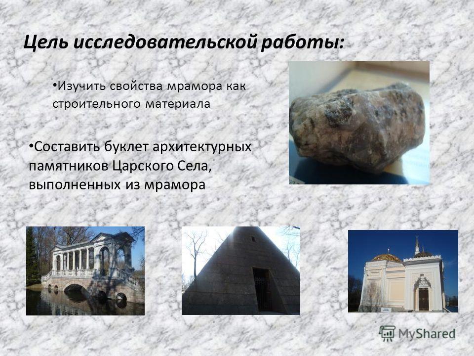 Цель исследовательской работы: Изучить свойства мрамора как строительного материала Составить буклет архитектурных памятников Царского Села, выполненных из мрамора