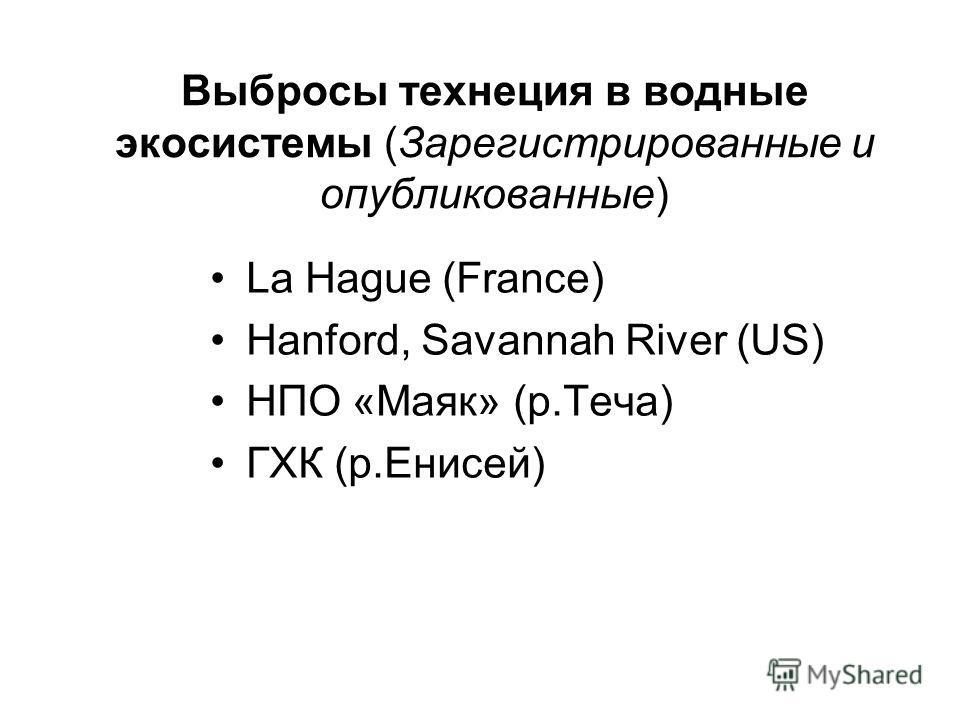 Выбросы технеция в водные экосистемы (Зарегистрированные и опубликованные) La Hague (France) Hanford, Savannah River (US) НПО «Маяк» (р.Теча) ГХК (р.Енисей)