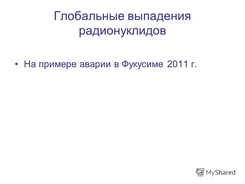 Глобальные выпадения радионуклидов На примере аварии в Фукусиме 2011 г.