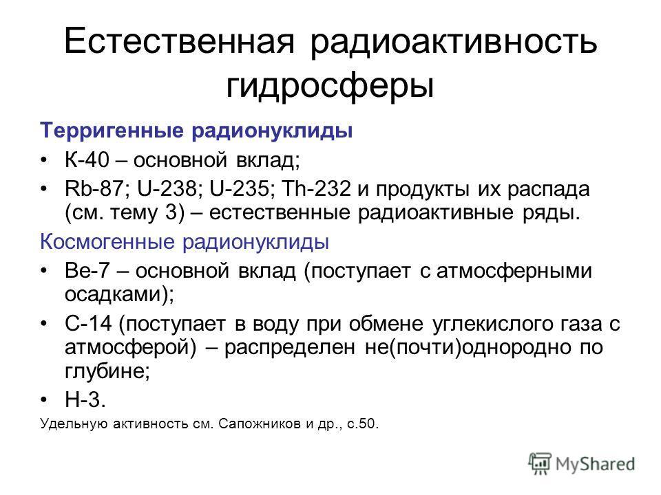 Естественная радиоактивность гидросферы Терригенные радионуклиды К-40 – основной вклад; Rb-87; U-238; U-235; Th-232 и продукты их распада (см. тему 3) – естественные радиоактивные ряды. Космогенные радионуклиды Be-7 – основной вклад (поступает с атмо