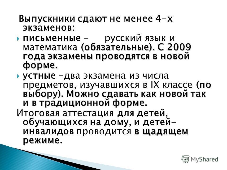Выпускники сдают не менее 4-х экзаменов: (обязательные). С 2009 года экзамены проводятся в новой форме. письменные - русский язык и математика (обязательные). С 2009 года экзамены проводятся в новой форме. (по выбору). Можно сдавать как новой так и в