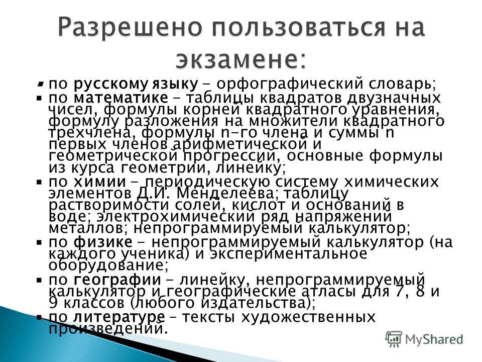 по русскому языку - орфографический словарь; по математике - таблицы квадратов двузначных чисел, формулы корней квадратного уравнения, формулу разложения на множители квадратного трехчлена, формулы n-го члена и суммы n первых членов арифметической и