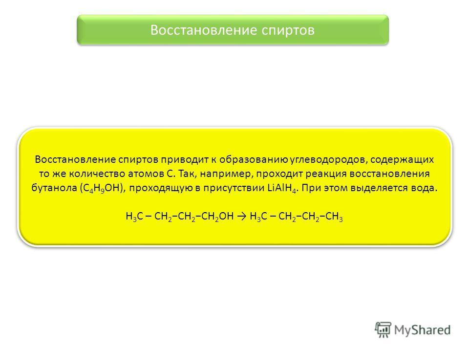 Восстановление спиртов Восстановление спиртов приводит к образованию углеводородов, содержащих то же количество атомов С. Так, например, проходит реакция восстановления бутанола (C 4 H 9 OH), проходящую в присутствии LiAlH 4. При этом выделяется вода