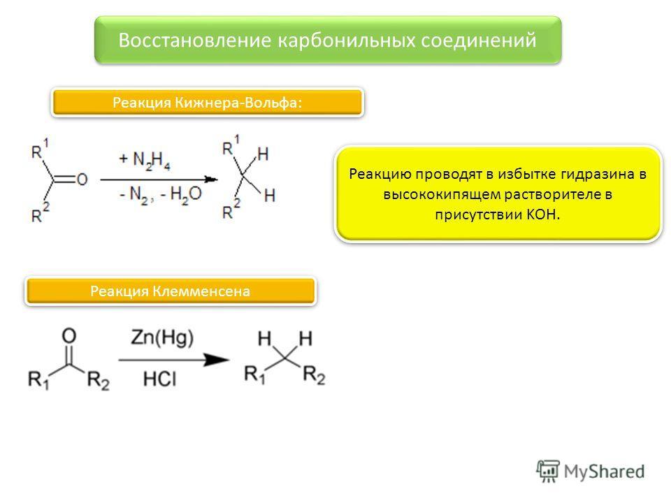 Восстановление карбонильных соединений Реакция Кижнера-Вольфа: Реакцию проводят в избытке гидразина в высококипящем растворителе в присутствии KOH. Реакция Клемменсена