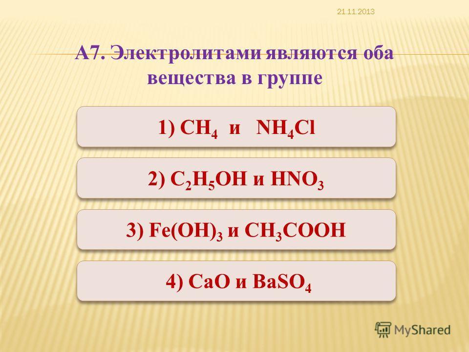 Неверно Верно Неверно 1) СН 4 и NH 4 Cl 1) СН 4 и NH 4 Cl 2) С 2 Н 5 ОН и HNO 3 3) Fe(OH) 3 и CН 3 СООН 4) CaO и BaSO 4 А7. Электролитами являются оба вещества в группе 21.11.2013