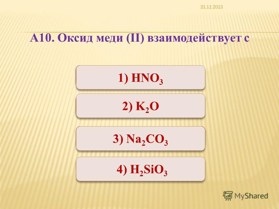 Неверно Верно 1) HNO 3 2) K 2 O 3) Na 2 CO 3 4) H 2 SiO 3 А10. Оксид меди (II) взаимодействует с 21.11.2013