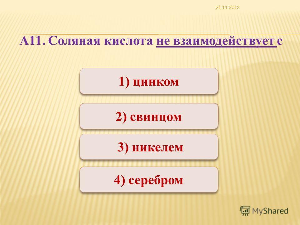 Верно Неверно 1) цинком 2) свинцом 4) серебром 3) никелем А11. Соляная кислота не взаимодействует с 21.11.2013