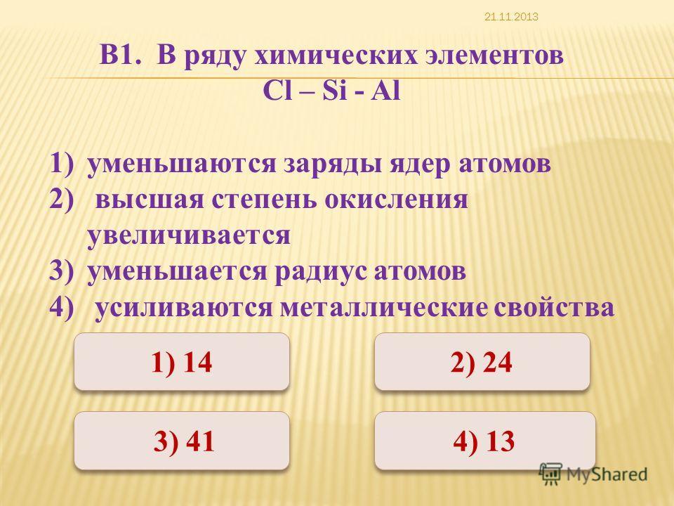 Неверно Верно 1) 14 2) 24 4) 13 3) 41 В1. В ряду химических элементов Cl – Si - Al 1)уменьшаются заряды ядер атомов 2) высшая степень окисления увеличивается 3)уменьшается радиус атомов 4) усиливаются металлические свойства 21.11.2013