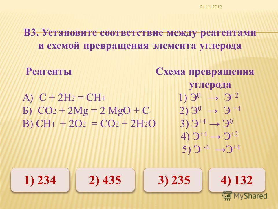 Неверно Верно 1) 234 2) 435 4) 132 3) 235 В3. Установите соответствие между реагентами и схемой превращения элемента углерода Реагенты Схема превращения углерода А) С + 2Н 2 = СН 4 1) Э 0 Э +2 Б) СО 2 + 2Mg = 2 MgО + С 2) Э 0 Э +4 В) СН 4 + 2О 2 = СО