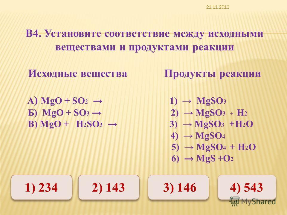 Неверно Верно Неверно 1) 234 2) 143 4) 543 3) 146 В4. Установите соответствие между исходными веществами и продуктами реакции Исходные вещества Продукты реакции A ) MgО + SО 2 1) MgSО 3 Б) MgO + SО 3 2) MgSО 3 + H 2 В) MgО + H 2 SО 3 3) MgSО 3 + H 2