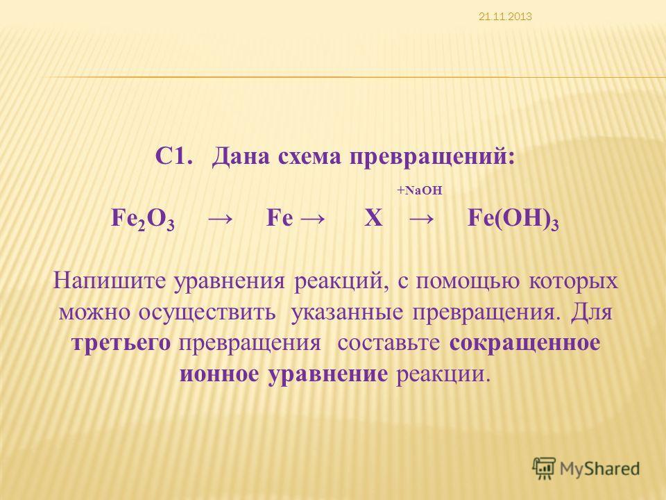 С1. Дана схема превращений: + NaOH Fe 2 O 3 Fe Х Fe(OH) 3 Напишите уравнения реакций, с помощью которых можно осуществить указанные превращения. Для третьего превращения составьте сокращенное ионное уравнение реакции. 21.11.2013