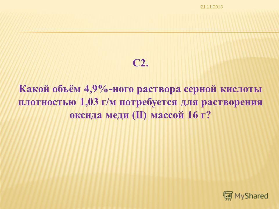 С2. Какой объём 4,9%-ного раствора серной кислоты плотностью 1,03 г/м потребуется для растворения оксида меди (II) массой 16 г? 21.11.2013