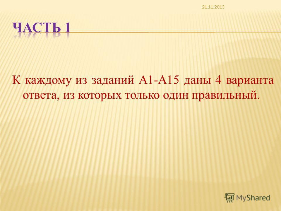 К каждому из заданий А1-А15 даны 4 варианта ответа, из которых только один правильный. 21.11.2013