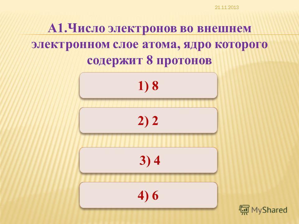 Неверно Верно Неверно 1) 8 2) 2 4) 6 3) 4 А1.Число электронов во внешнем электронном слое атома, ядро которого содержит 8 протонов 21.11.2013