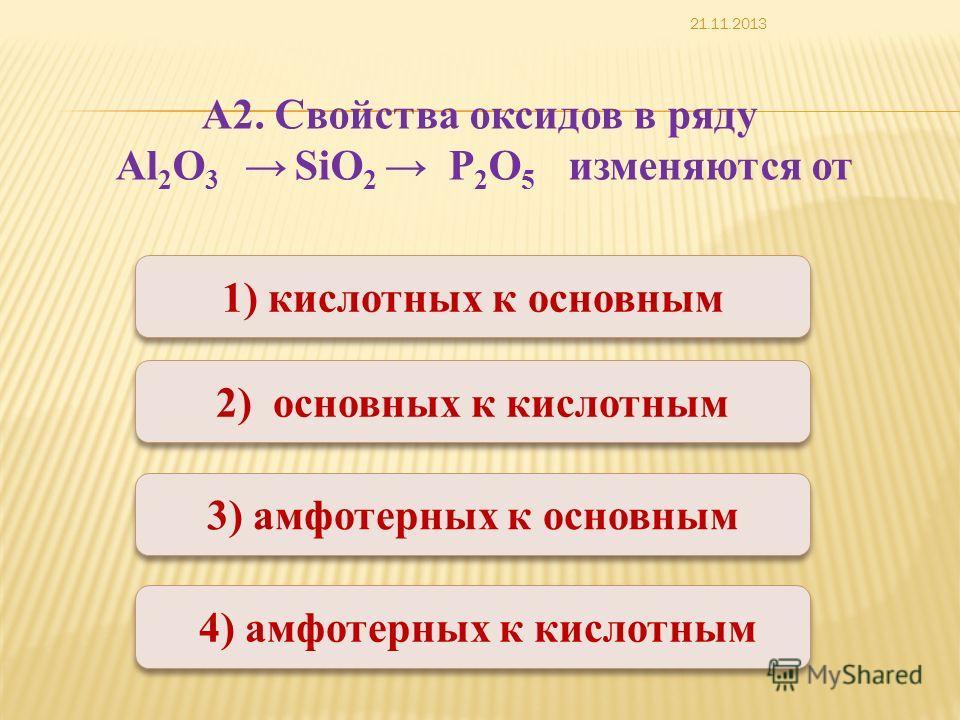 Верно Неверно 1) кислотных к основным 3) амфотерных к основным 2) основных к кислотным 4) амфотерных к кислотным А2. Свойства оксидов в ряду Al 2 O 3 SiO 2 P 2 O 5 изменяются от 21.11.2013