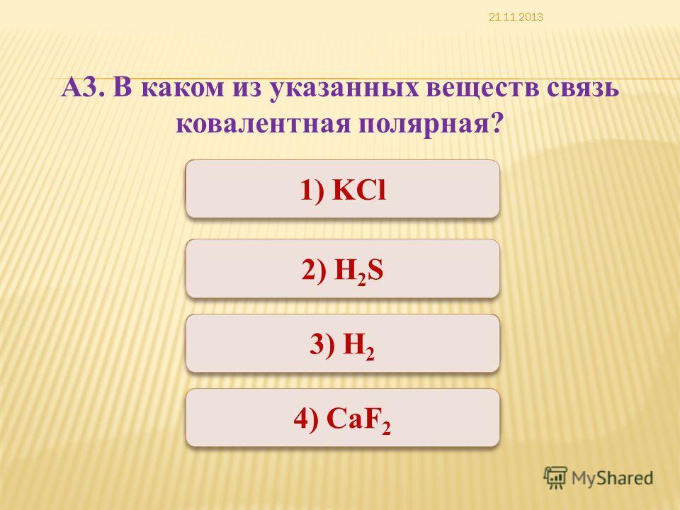 Неверно Верно Неверно 1) KCl 3) Н 2 2) H 2 S 4) СаF 2 А3. В каком из указанных веществ связь ковалентная полярная? 21.11.2013