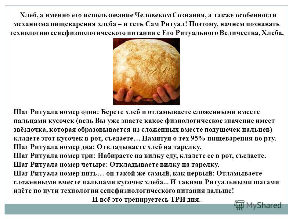 Хлеб, а именно его использование Человеком Сознания, а также особенности механизма пищеварения хлеба – и есть Сам Ритуал! Поэтому, начнем познавать технологию сенсфизиологического питания с Его Ритуального Величества, Хлеба. Шаг Ритуала номер один :