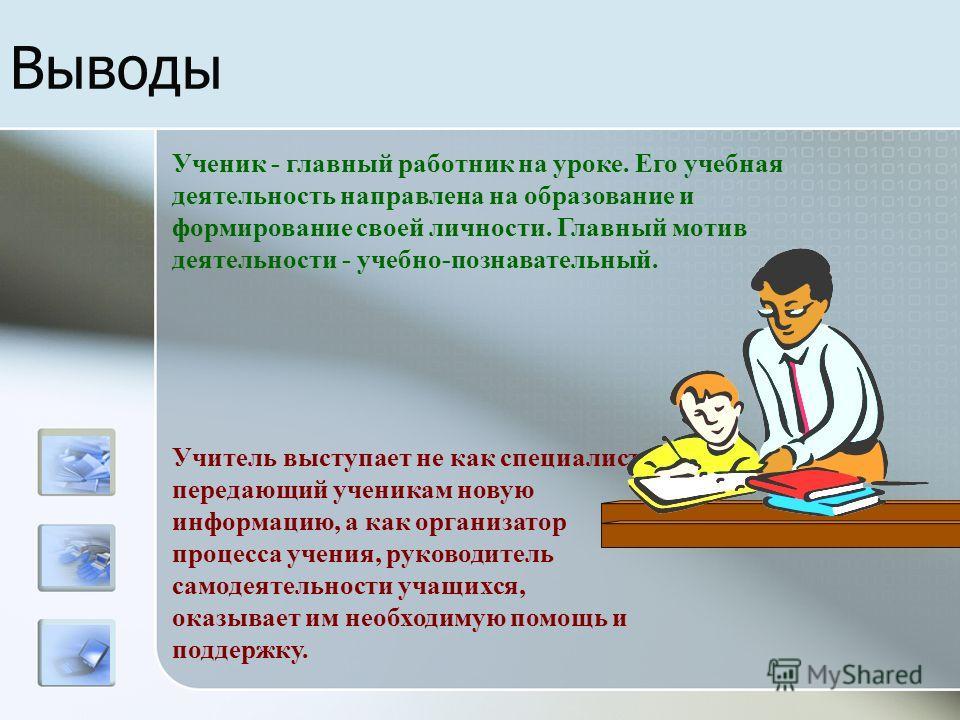 Выводы Ученик - главный работник на уроке. Его учебная деятельность направлена на образование и формирование своей личности. Главный мотив деятельности - учебно-познавательный. Учитель выступает не как специалист, передающий ученикам новую информацию