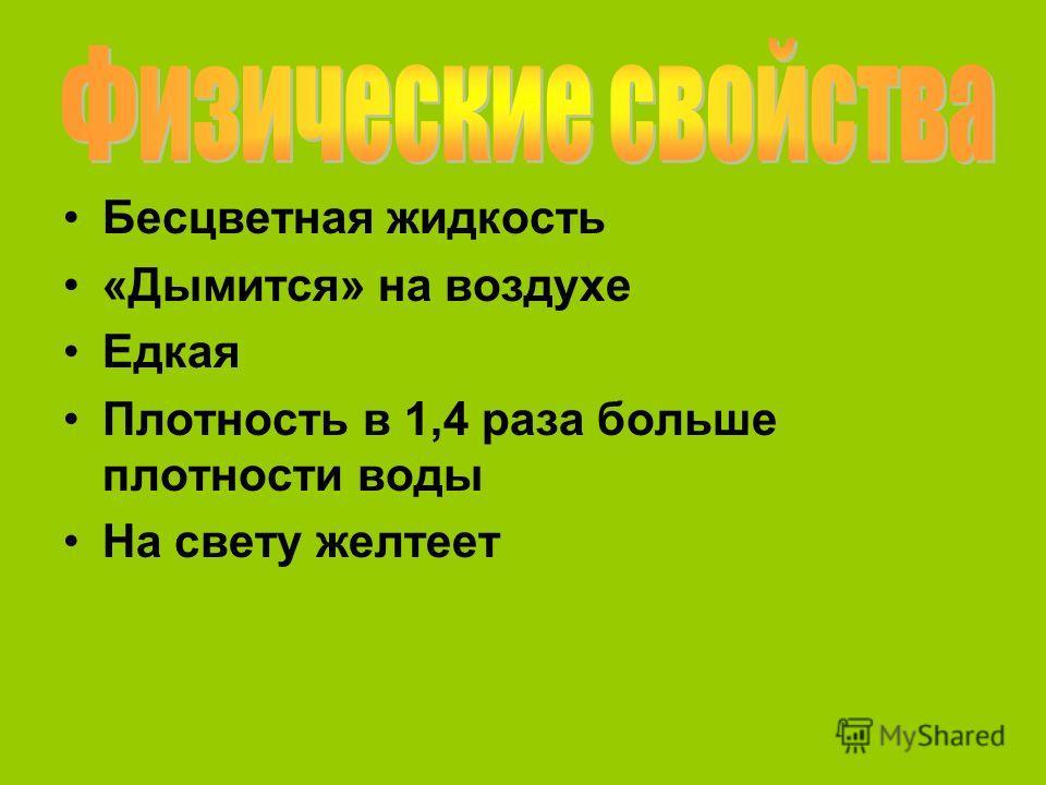 Бесцветная жидкость «Дымится» на воздухе Едкая Плотность в 1,4 раза больше плотности воды На свету желтеет