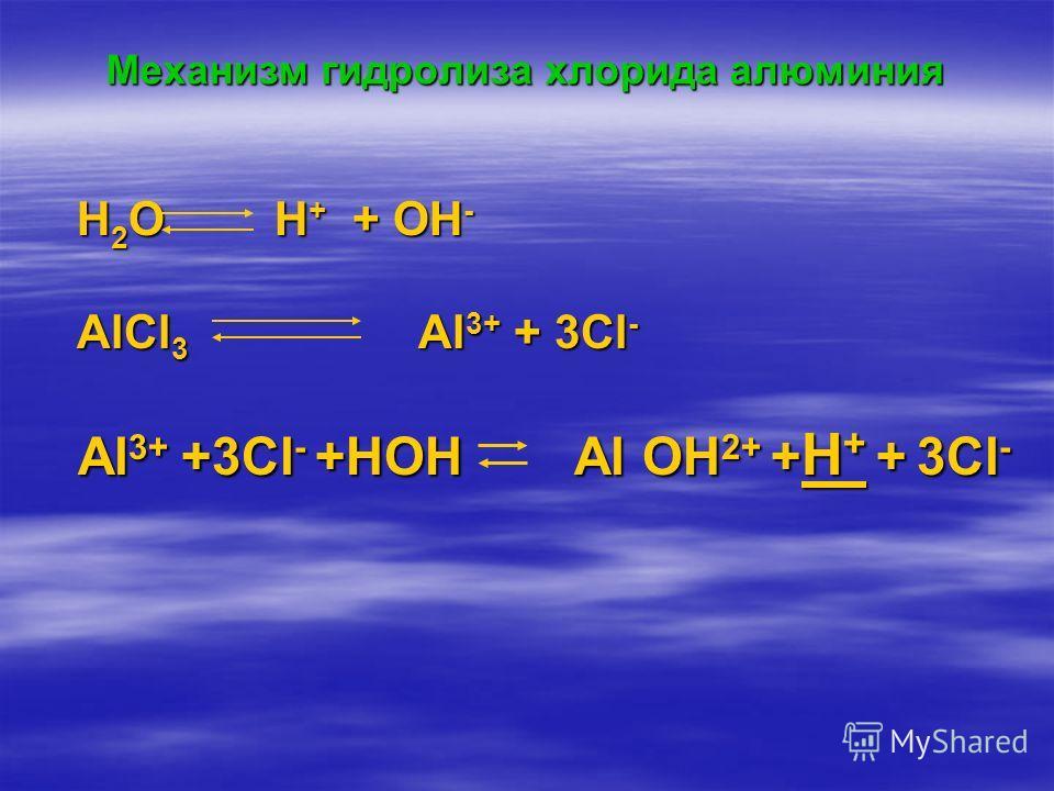 Механизм гидролиза хлорида алюминия H 2 O H + + OH - H 2 O H + + OH - AlCl 3 Al 3+ + 3Cl - AlCl 3 Al 3+ + 3Cl - Al 3+ +3Cl - +HOH Al OH 2+ + H + + 3Cl - Al 3+ +3Cl - +HOH Al OH 2+ + H + + 3Cl -