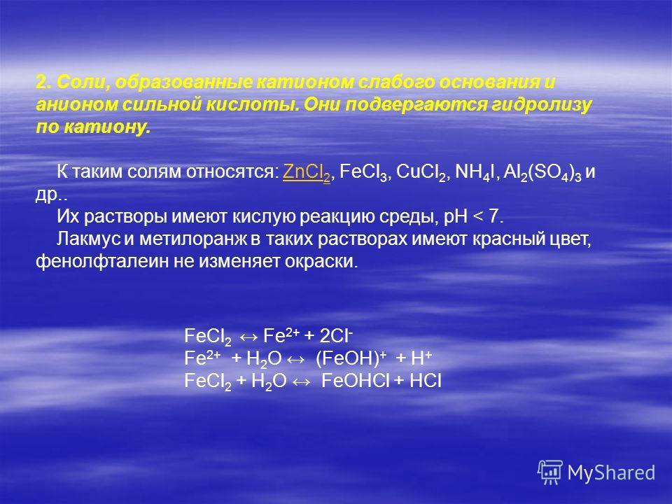 FeCl 2 Fe 2+ + 2Cl - Fe 2+ + H 2 O (FeOH) + + H + FeCl 2 + H 2 O FeOHCl + HCl 2. Cоли, образованные катионом слабого основания и анионом сильной кислоты. Они подвергаются гидролизу по катиону. К таким солям относятся: ZnCl 2, FeCl 3, CuCl 2, NH 4 I,