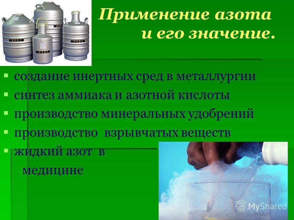 Применение азота и его значение. создание инертных сред в металлургии синтез аммиака и азотной кислоты производство минеральных удобрений производство взрывчатых веществ жидкий азот в медицине